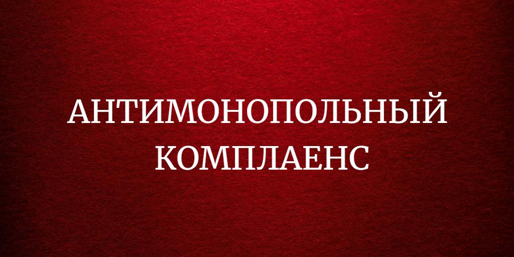 АНТИМОНОПОЛЬНЫЙ КОМПЛАЕНС (система управления антимонопольными рисками)